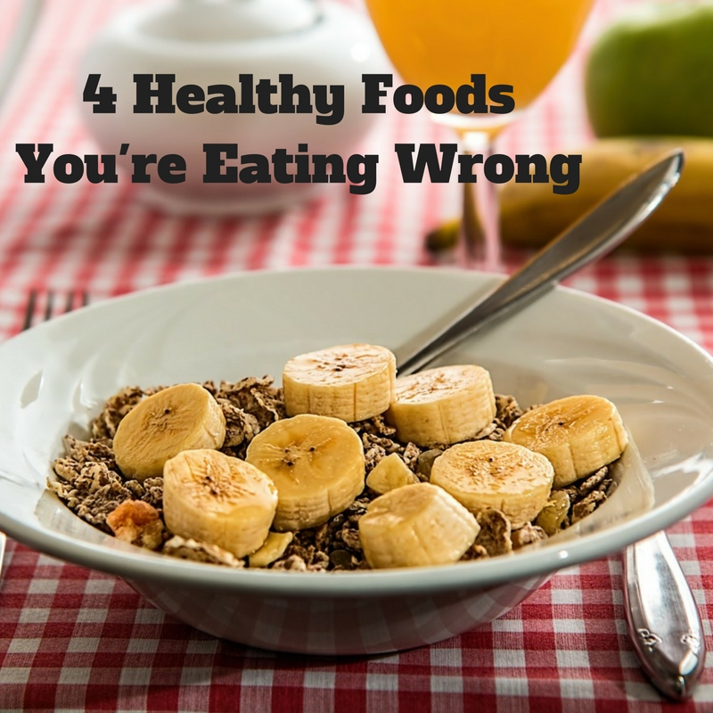 4 Healthy Foods You're Eating Wrong