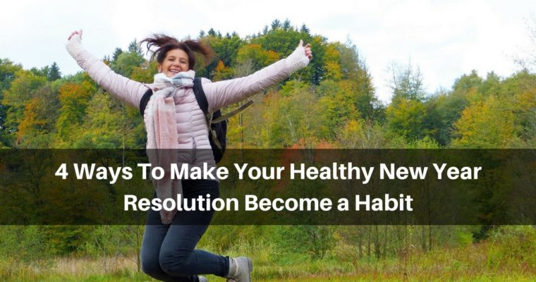 4 Ways To Make Your Healthy New Year Resolution Become a Habit